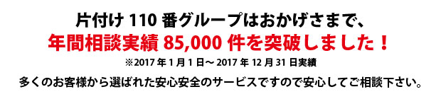 岡山片付け110番は、グループトータル年間相談実績85000件を突破しました!多くのお客様から選ばれた安心安全のサービスですので安心してご相談下さい。
